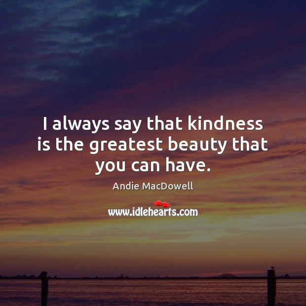 Image, I always say that kindness is the greatest beauty that you can have.