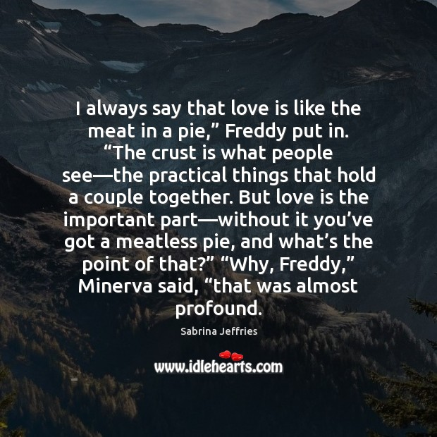 """I always say that love is like the meat in a pie,"""" Sabrina Jeffries Picture Quote"""