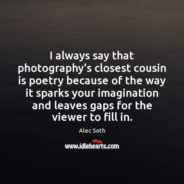 Image, I always say that photography's closest cousin is poetry because of the