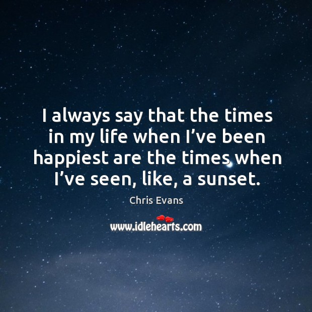 I always say that the times in my life when I've been happiest are the times Chris Evans Picture Quote