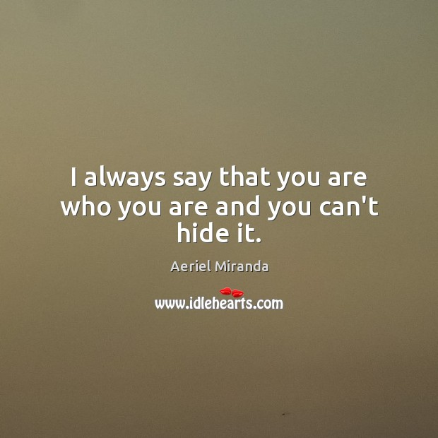I always say that you are who you are and you can't hide it. Image