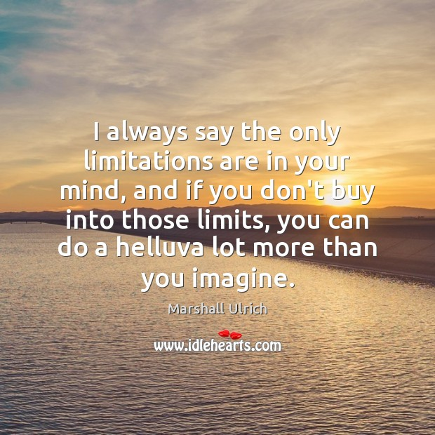 I always say the only limitations are in your mind, and if Image