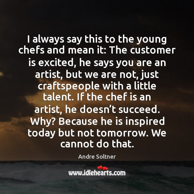 Image, I always say this to the young chefs and mean it: The