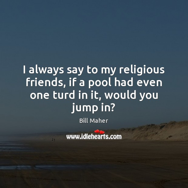 I always say to my religious friends, if a pool had even Image