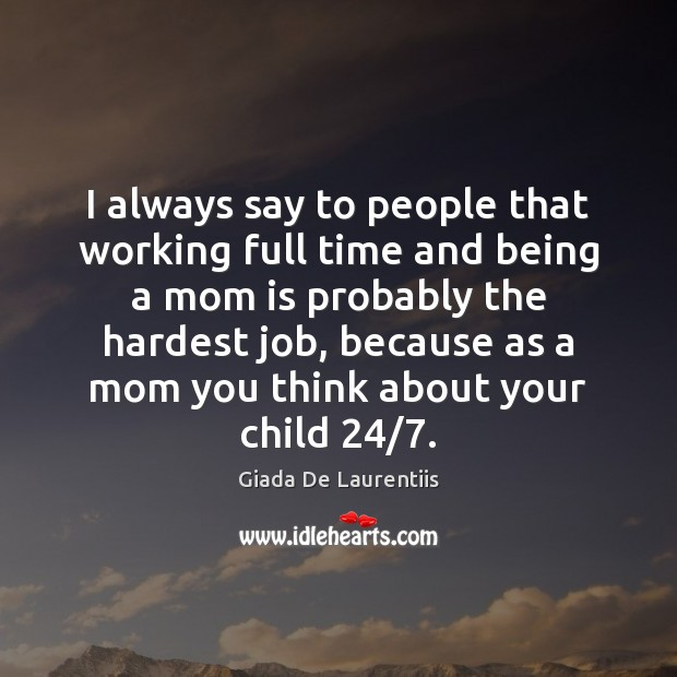 I always say to people that working full time and being a Mom Quotes Image