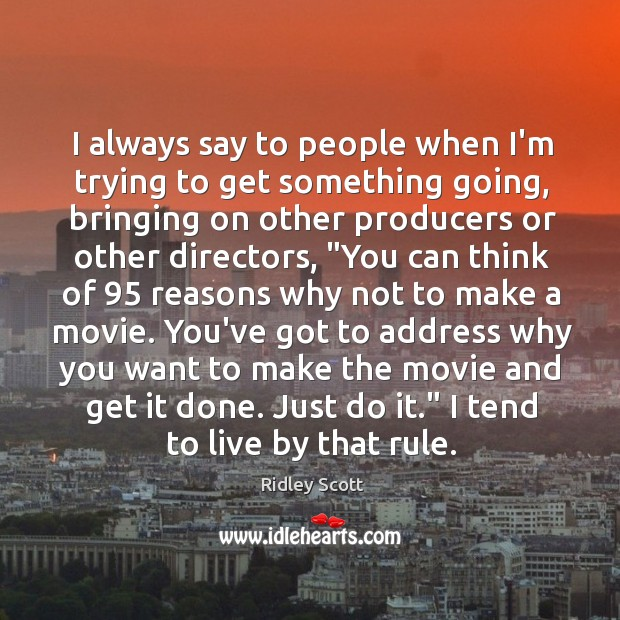 I always say to people when I'm trying to get something going, Ridley Scott Picture Quote