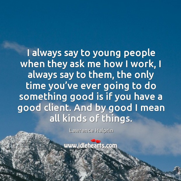 I always say to young people when they ask me how I work, I always say to them, the only time you've Lawrence Halprin Picture Quote