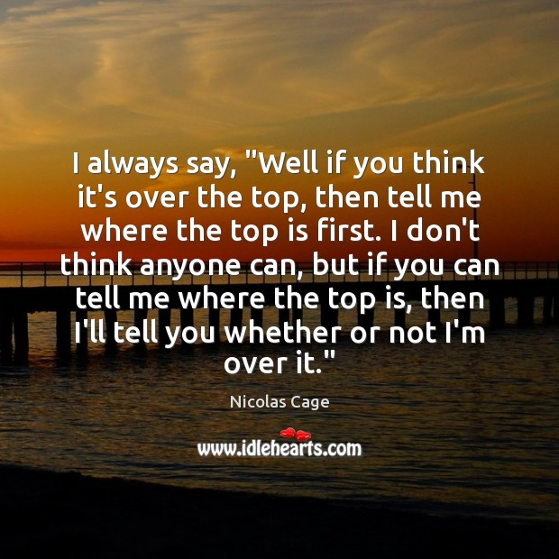 """Image, I always say, """"Well if you think it's over the top, then"""
