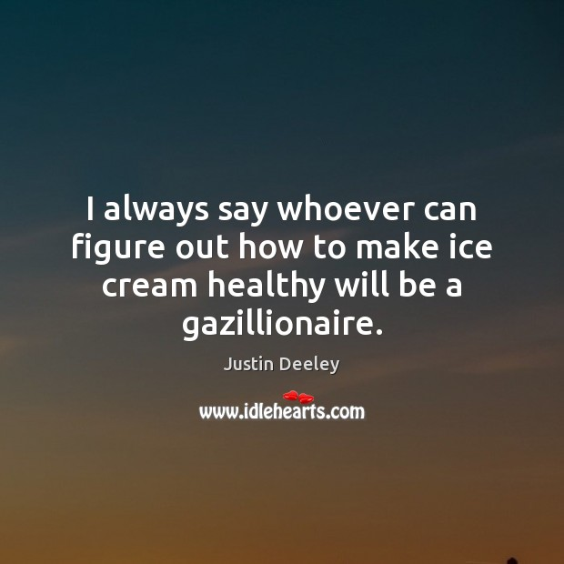 Image, I always say whoever can figure out how to make ice cream healthy will be a gazillionaire.