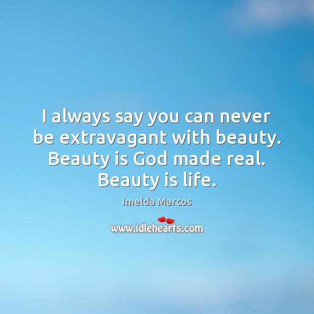 Image, I always say you can never be extravagant with beauty. Beauty is