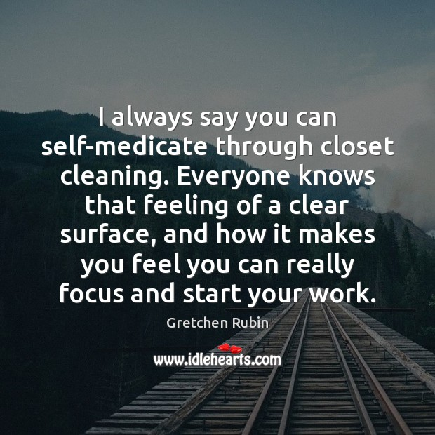 I always say you can self-medicate through closet cleaning. Everyone knows that Gretchen Rubin Picture Quote