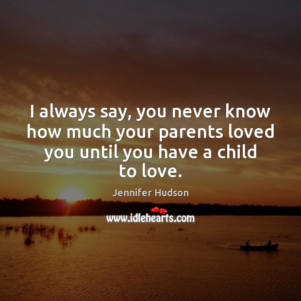 I always say, you never know how much your parents loved you Jennifer Hudson Picture Quote