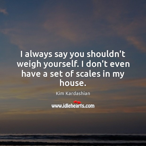 I always say you shouldn't weigh yourself. I don't even have a set of scales in my house. Image