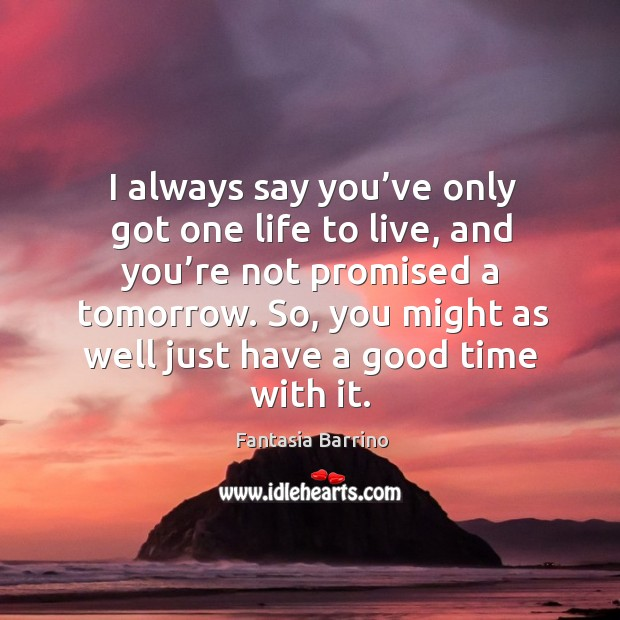 I always say you've only got one life to live, and you're not promised a tomorrow. Fantasia Barrino Picture Quote
