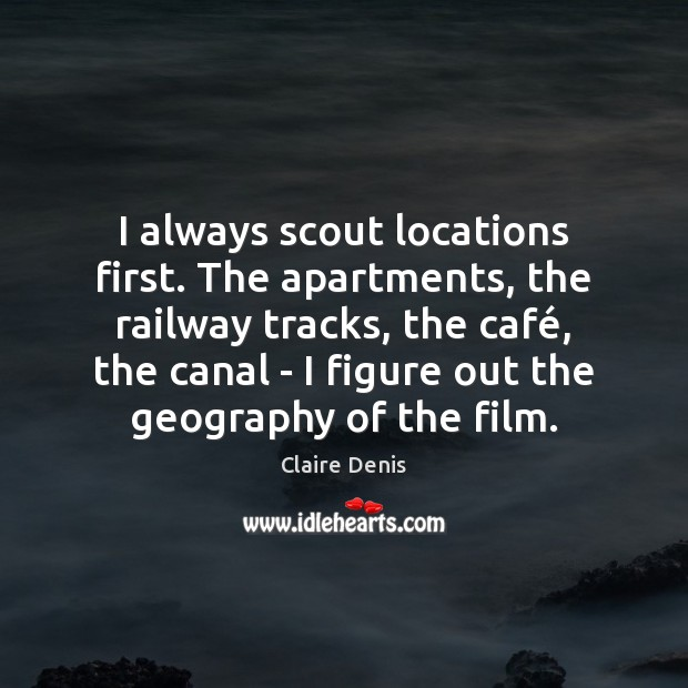 I always scout locations first. The apartments, the railway tracks, the café, Claire Denis Picture Quote