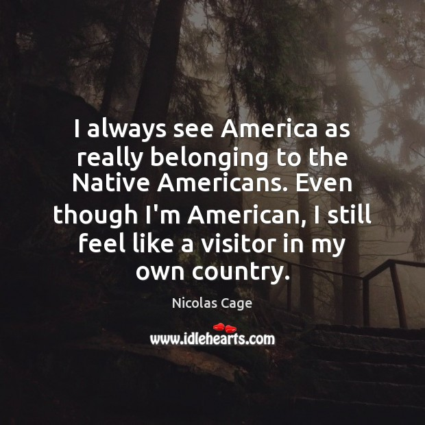 I always see America as really belonging to the Native Americans. Even Nicolas Cage Picture Quote