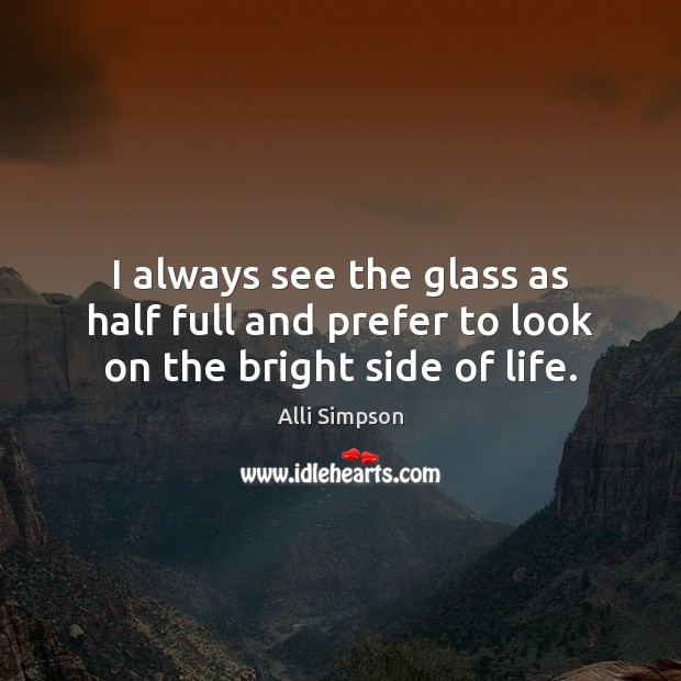 Image, I always see the glass as half full and prefer to look on the bright side of life.