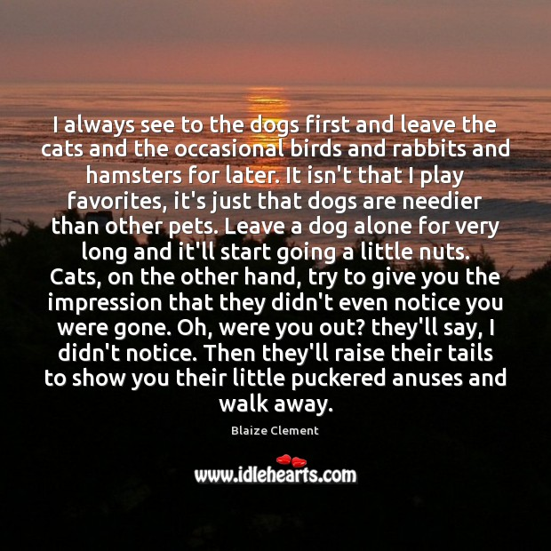 I always see to the dogs first and leave the cats and Blaize Clement Picture Quote