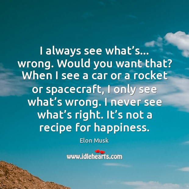 I always see what's… wrong. Would you want that? When I Elon Musk Picture Quote