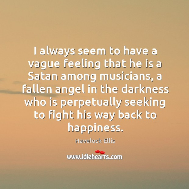 I always seem to have a vague feeling that he is a satan among musicians Havelock Ellis Picture Quote