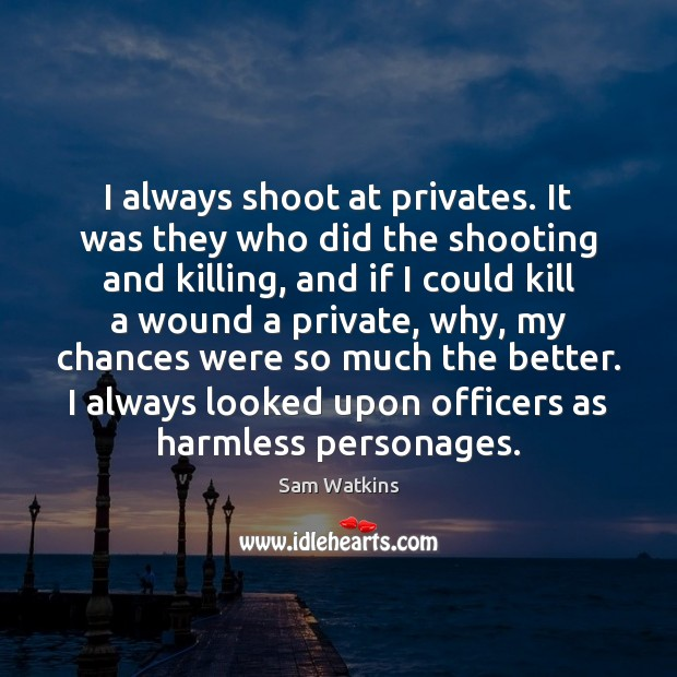 Image, I always shoot at privates. It was they who did the shooting