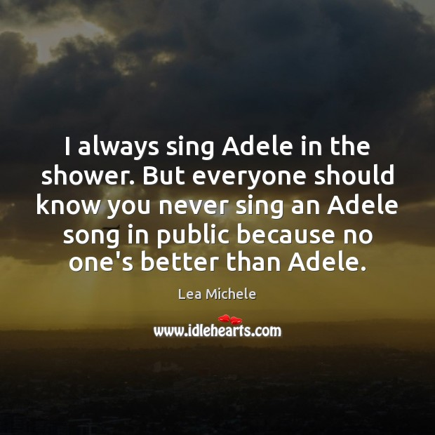 I always sing Adele in the shower. But everyone should know you Lea Michele Picture Quote