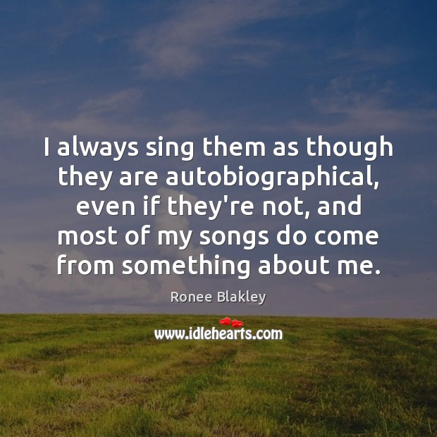 Image, I always sing them as though they are autobiographical, even if they're