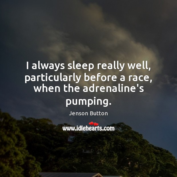 I always sleep really well, particularly before a race, when the adrenaline's pumping. Jenson Button Picture Quote