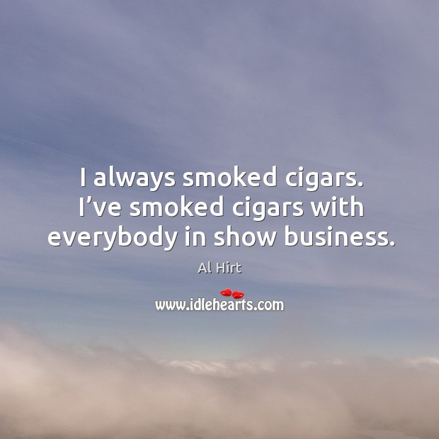 I always smoked cigars. I've smoked cigars with everybody in show business. Image