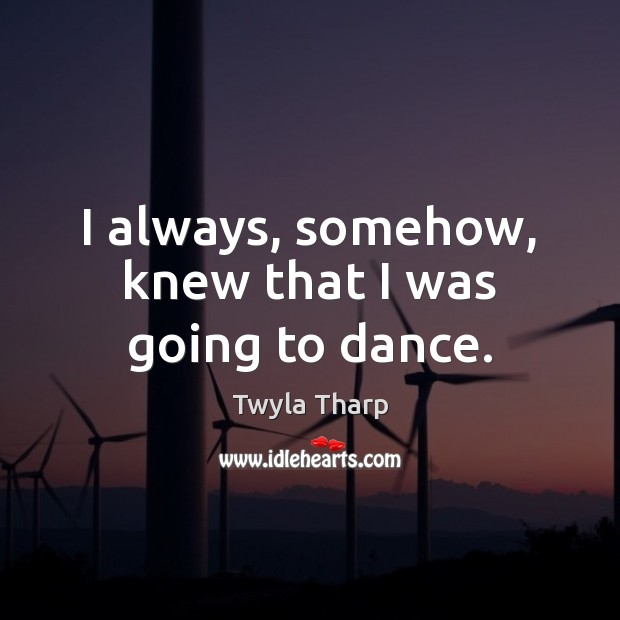 I always, somehow, knew that I was going to dance. Twyla Tharp Picture Quote
