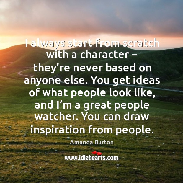 Image, I always start from scratch with a character – they're never based on anyone else.