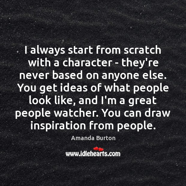 Image, I always start from scratch with a character – they're never based