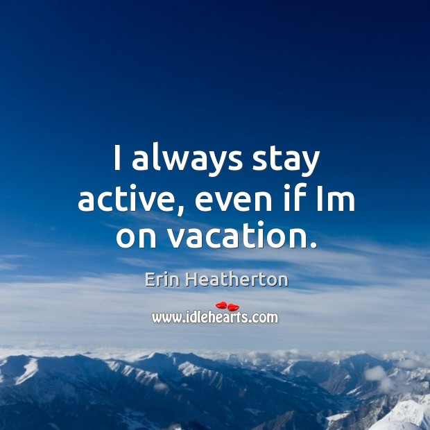 I always stay active, even if Im on vacation. Image