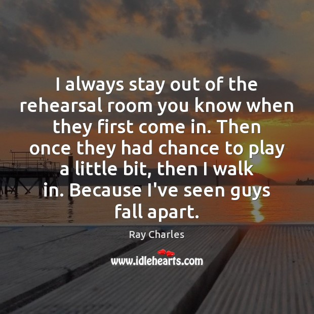 I always stay out of the rehearsal room you know when they Ray Charles Picture Quote
