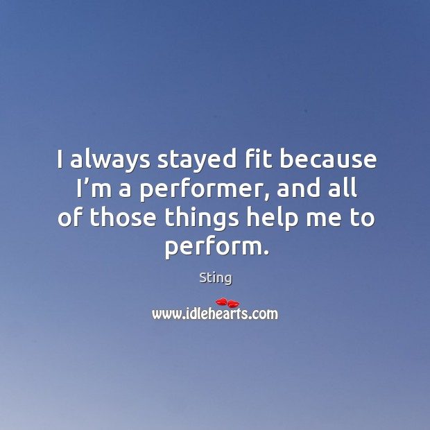 Image, I always stayed fit because I'm a performer, and all of those things help me to perform.