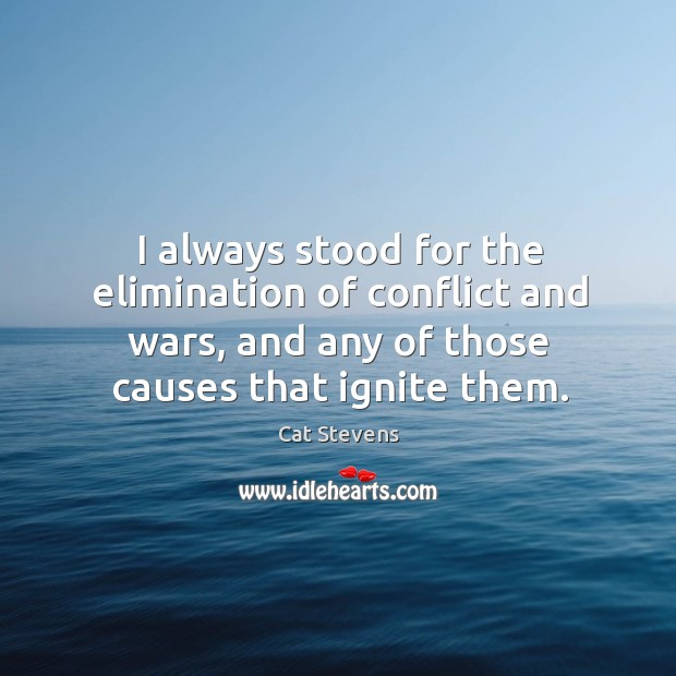 I always stood for the elimination of conflict and wars, and any Image