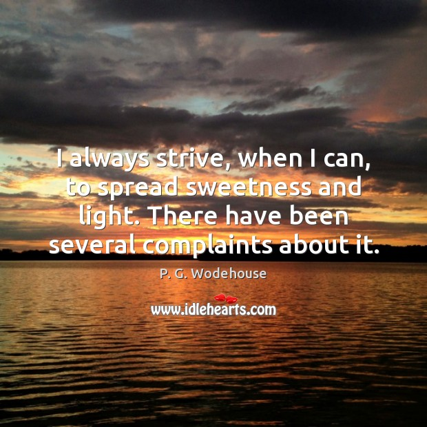 I always strive, when I can, to spread sweetness and light. There P. G. Wodehouse Picture Quote