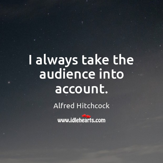 Image, I always take the audience into account.