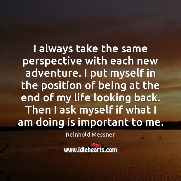 Image, I always take the same perspective with each new adventure. I put