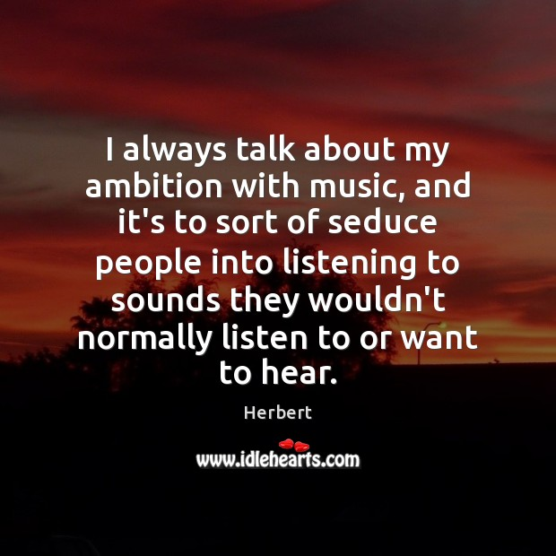 Image, I always talk about my ambition with music, and it's to sort