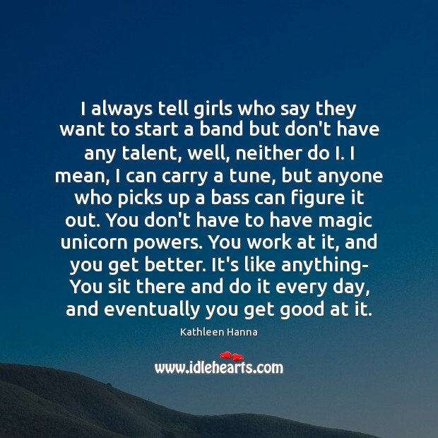 I always tell girls who say they want to start a band Kathleen Hanna Picture Quote