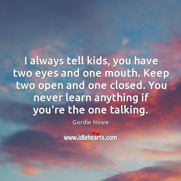 I always tell kids, you have two eyes and one mouth. Keep Image