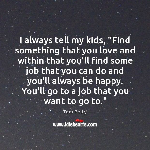 """I always tell my kids, """"Find something that you love and within Tom Petty Picture Quote"""