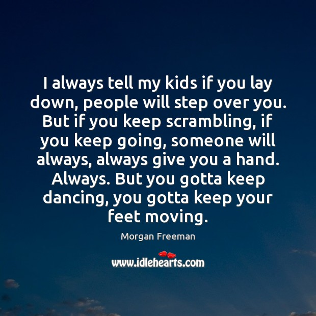 I always tell my kids if you lay down, people will step Morgan Freeman Picture Quote