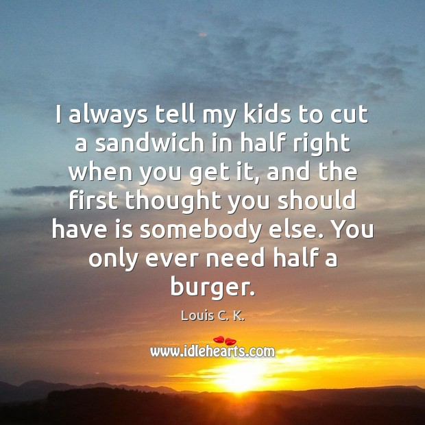 I always tell my kids to cut a sandwich in half right Louis C. K. Picture Quote