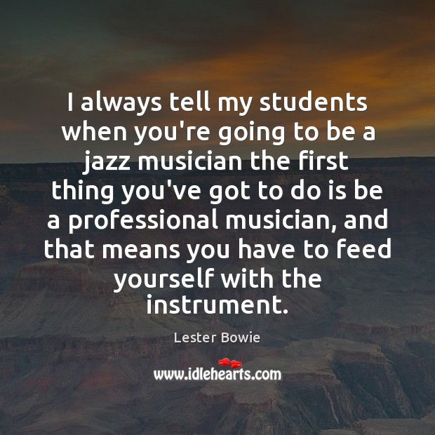 Image, I always tell my students when you're going to be a jazz