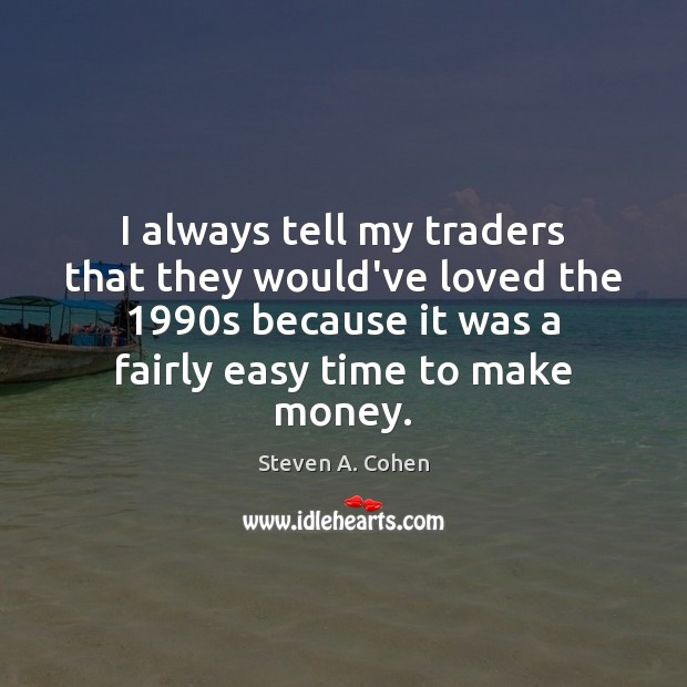 I always tell my traders that they would've loved the 1990s because Steven A. Cohen Picture Quote