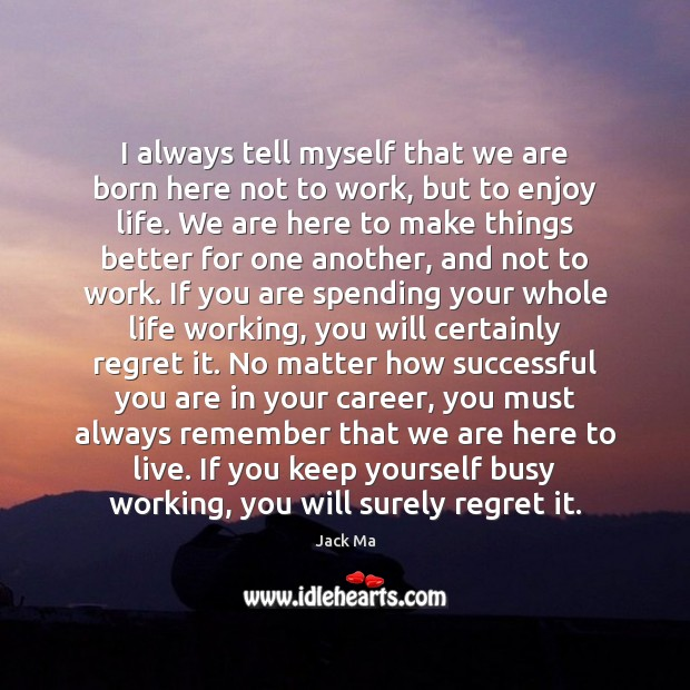 I always tell myself that we are born here not to work, Jack Ma Picture Quote