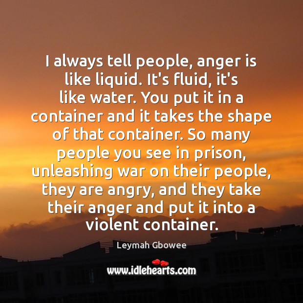 I always tell people, anger is like liquid. It's fluid, it's like Anger Quotes Image
