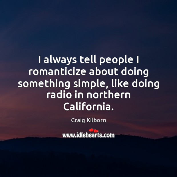 I always tell people I romanticize about doing something simple, like doing Image